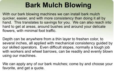 Bark Mulch Blowing With our bark blowing machines we can install bark mulch quicker, easier, and with more consistency than doing it all by hand.  This translates to savings for you.  We can also reach into hard to get at areas, around bushes and around your delicate flowers, with minimal foot traffic.  Depth can be anywhere from a thin layer to freshen color, to several inches, all applied with mechanical consistency guided by our skilled operators.  Even difficult slopes, normally a tough job with workers and wheel barrows, can be readily and evenly blown using our machines.  We can apply any of our bark mulches; come by and choose your favorite, and get a quote.